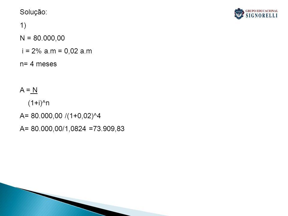 2) N = 112.000,00 i = 36% a.a = 0,36 a.a = 0,18 a.s n= 2 anos e 6 meses= 30 meses = 5semestres A = N (1+i)^n A= 112.000,00 /(1+0,18)^5 A= 112.000,00/2,2878 =48.956,00 3) N = 50.000,00 i = 2,5 a.m = 0,025 a.m n= 3 meses A = N (1+i)^n A= 50.000,00 /(1+0,025)^3 A= 50.000,00/1,0769 =46.430,00 D= 50.000,00- 46.