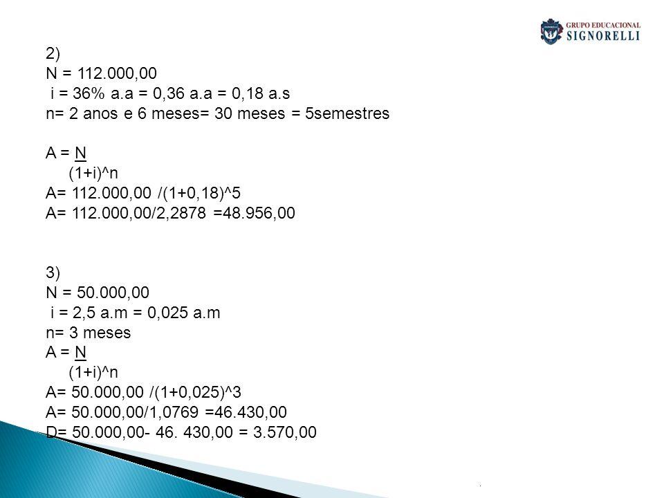 . 2) N = 112.000,00 i = 36% a.a = 0,36 a.a = 0,18 a.s n= 2 anos e 6 meses= 30 meses = 5semestres A = N (1+i)^n A= 112.000,00 /(1+0,18)^5 A= 112.000,00