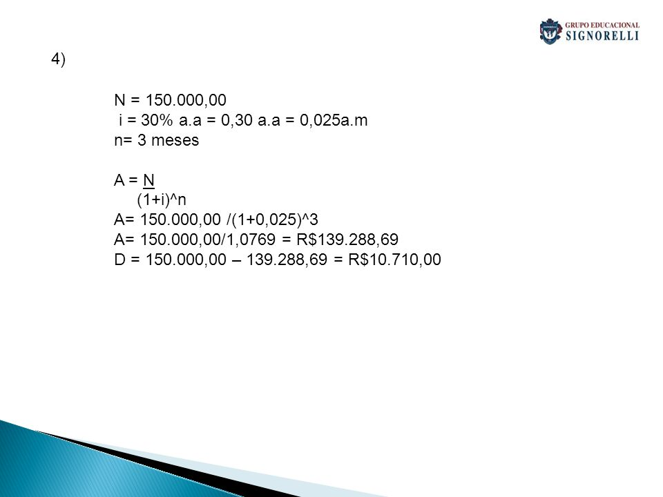 4) N = 150.000,00 i = 30% a.a = 0,30 a.a = 0,025a.m n= 3 meses A = N (1+i)^n A= 150.000,00 /(1+0,025)^3 A= 150.000,00/1,0769 = R$139.288,69 D = 150.00