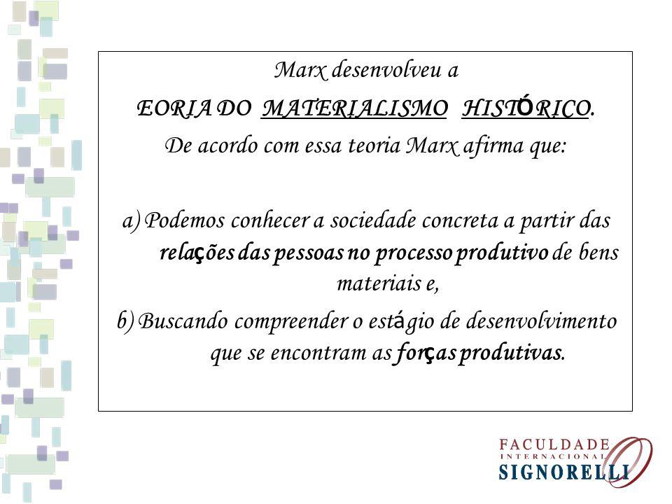 Marx desenvolveu a EORIA DO MATERIALISMO HIST Ó RICO. De acordo com essa teoria Marx afirma que: a) Podemos conhecer a sociedade concreta a partir das