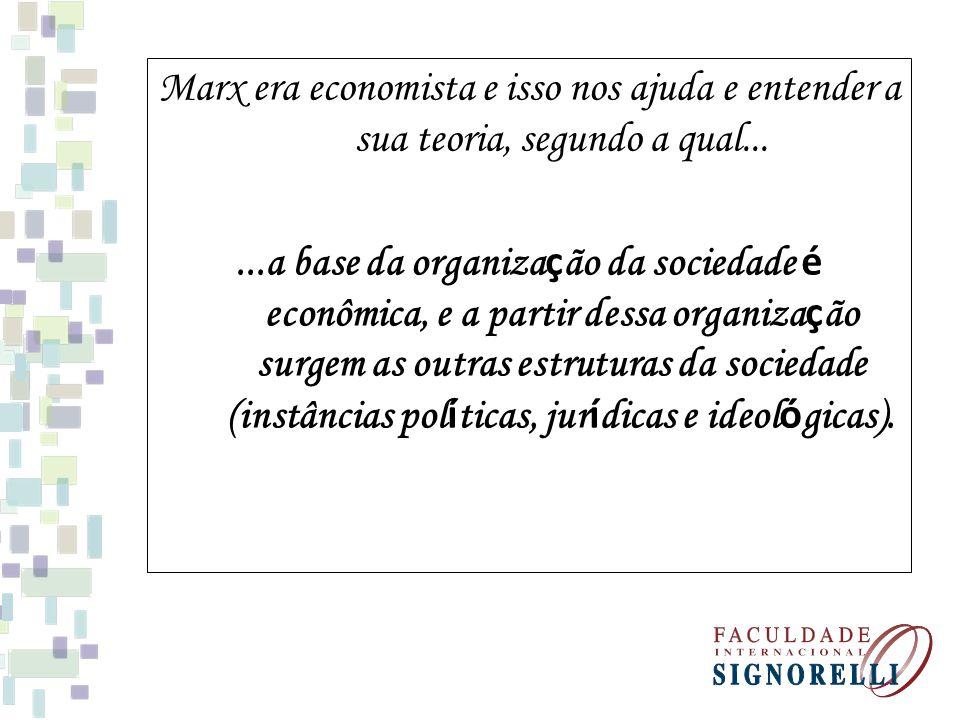 Marx era economista e isso nos ajuda e entender a sua teoria, segundo a qual......a base da organiza ç ão da sociedade é econômica, e a partir dessa o
