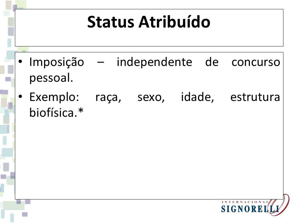 Status Atribuído Imposição – independente de concurso pessoal. Exemplo: raça, sexo, idade, estrutura biofísica.*