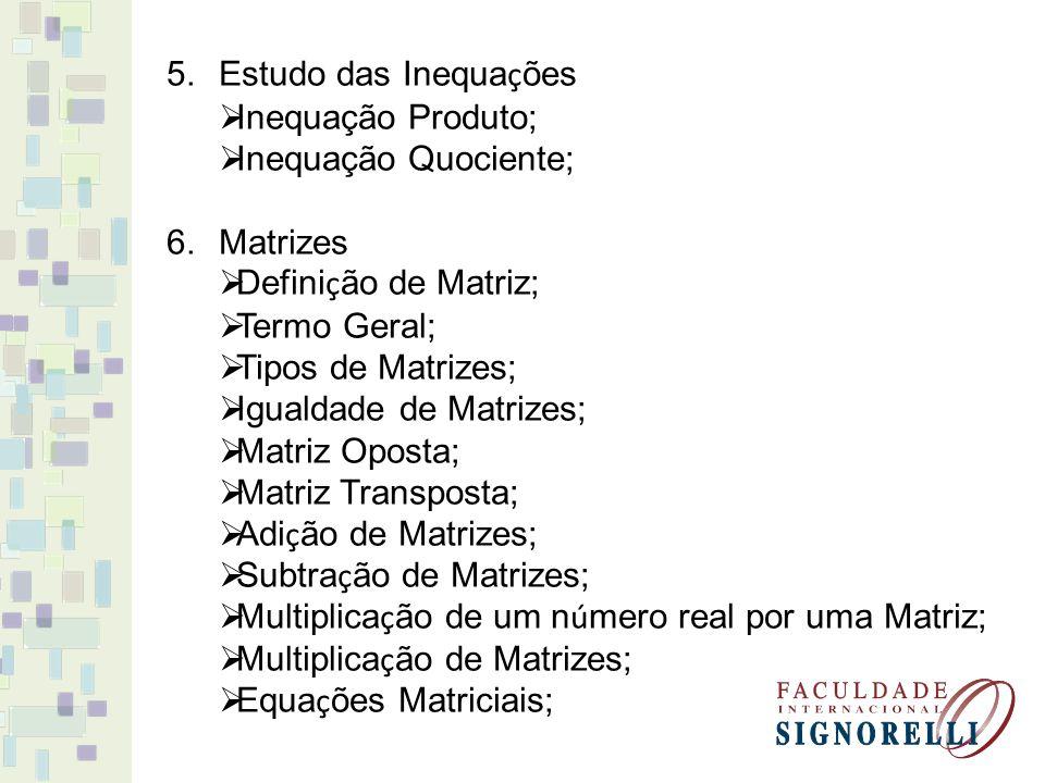 5.Estudo das Inequa ç ões Inequação Produto; Inequação Quociente; 6.Matrizes Defini ç ão de Matriz; Termo Geral; Tipos de Matrizes; Igualdade de Matri