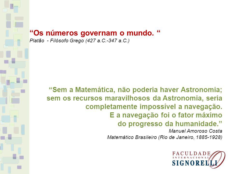 Os números governam o mundo. Platão - Filósofo Grego (427 a.C.-347 a.C.) Sem a Matemática, não poderia haver Astronomia; sem os recursos maravilhosos