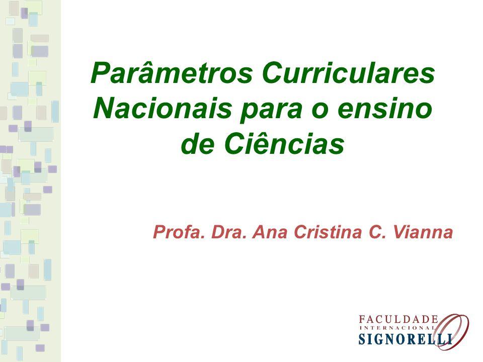 Parâmetros Curriculares Nacionais para o ensino de Ciências Profa. Dra. Ana Cristina C. Vianna