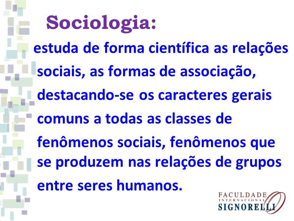 Sociologia: estuda de forma científica as relações sociais, as formas de associação, destacando-se os caracteres gerais comuns a todas as classes de fenômenos sociais, fenômenos que se produzem nas relações de grupos entre seres humanos.