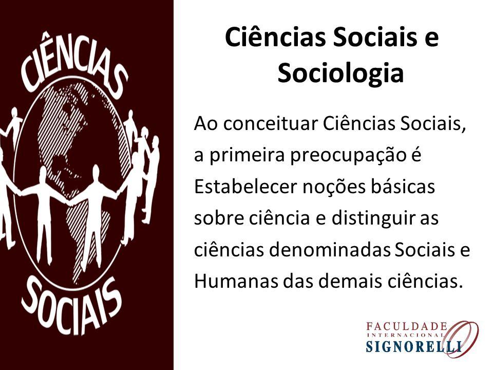 Ciências Sociais e Sociologia Ao conceituar Ciências Sociais, a primeira preocupação é Estabelecer noções básicas sobre ciência e distinguir as ciências denominadas Sociais e Humanas das demais ciências.