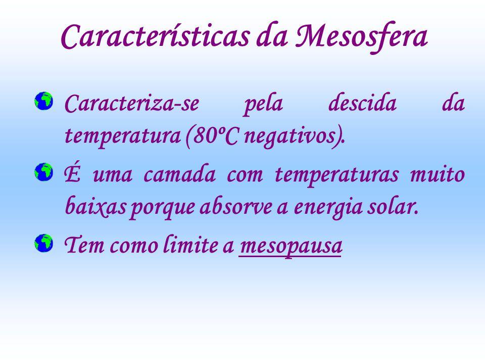 Características da Mesosfera Caracteriza-se pela descida da temperatura (80ºC negativos). É uma camada com temperaturas muito baixas porque absorve a