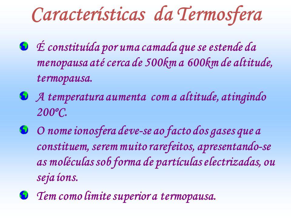Características da Termosfera É constituída por uma camada que se estende da menopausa até cerca de 500km a 600km de altitude, termopausa. A temperatu