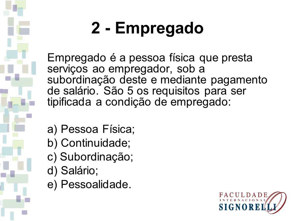 2 - Empregado Empregado é a pessoa física que presta serviços ao empregador, sob a subordinação deste e mediante pagamento de salário. São 5 os requis