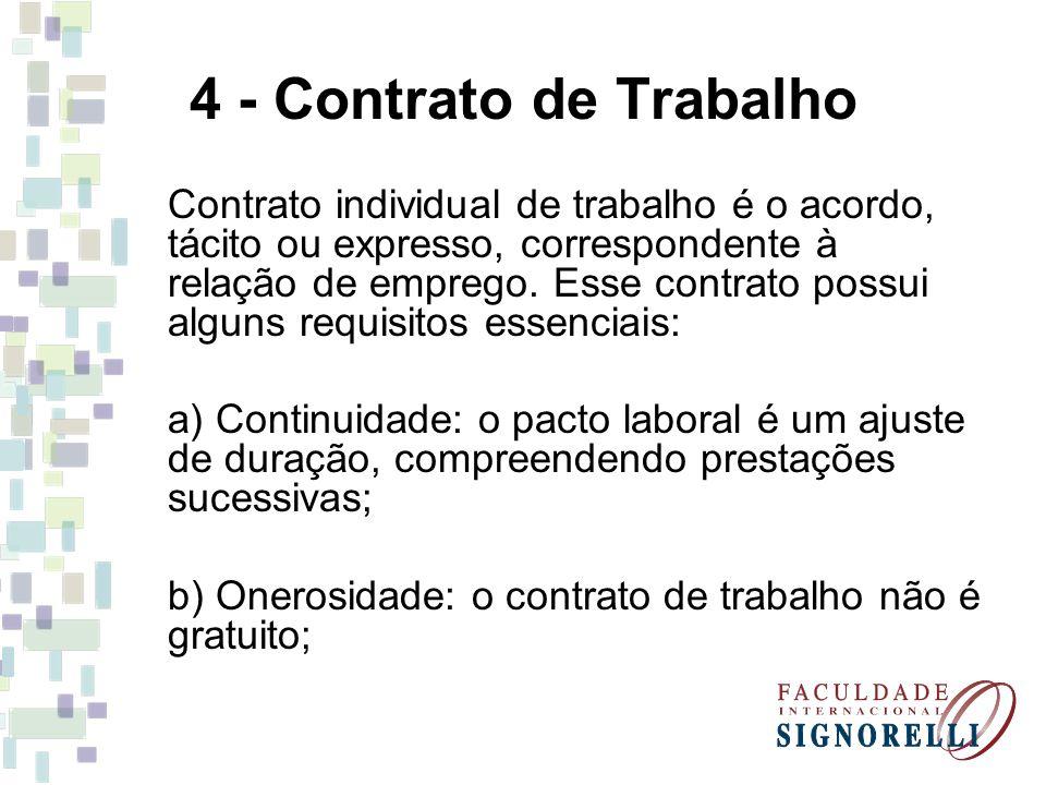 4 - Contrato de Trabalho c) Pessoalidade: o contrato é estabelecido em razão de certa e específica pessoa; d) Alteridade: trabalhar por conta alheia e não por conta própria.