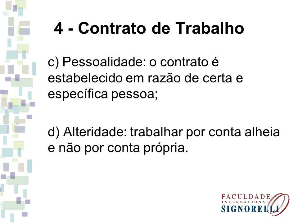 4 - Contrato de Trabalho c) Pessoalidade: o contrato é estabelecido em razão de certa e específica pessoa; d) Alteridade: trabalhar por conta alheia e