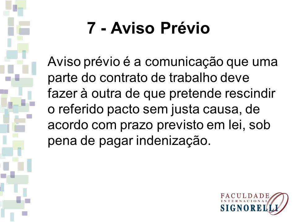 7 - Aviso Prévio Aviso prévio é a comunicação que uma parte do contrato de trabalho deve fazer à outra de que pretende rescindir o referido pacto sem