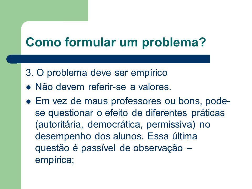 Como formular um problema? 3. O problema deve ser empírico Não devem referir-se a valores. Em vez de maus professores ou bons, pode- se questionar o e