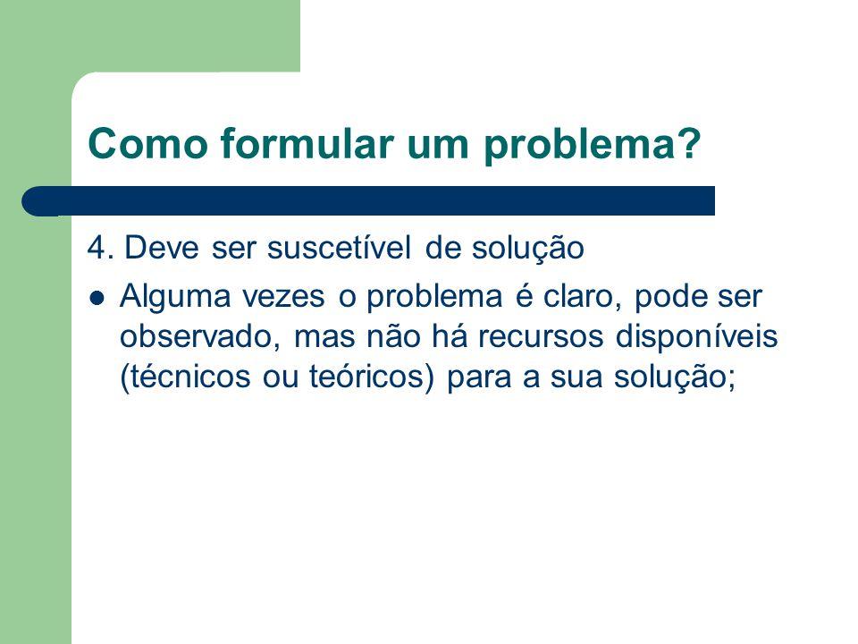 Como formular um problema? 4. Deve ser suscetível de solução Alguma vezes o problema é claro, pode ser observado, mas não há recursos disponíveis (téc