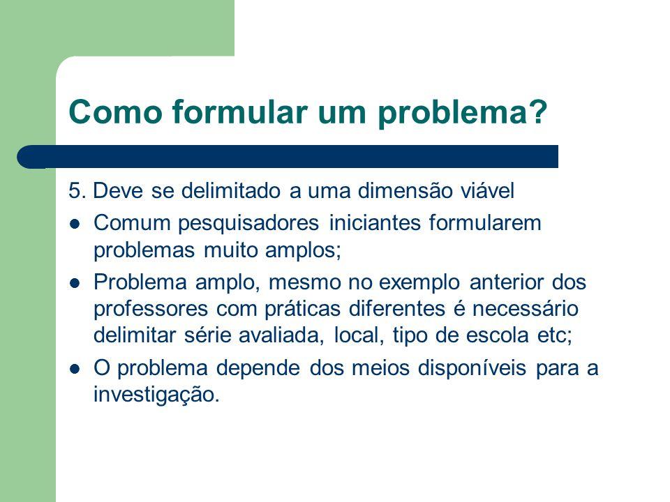 Como formular um problema? 5. Deve se delimitado a uma dimensão viável Comum pesquisadores iniciantes formularem problemas muito amplos; Problema ampl