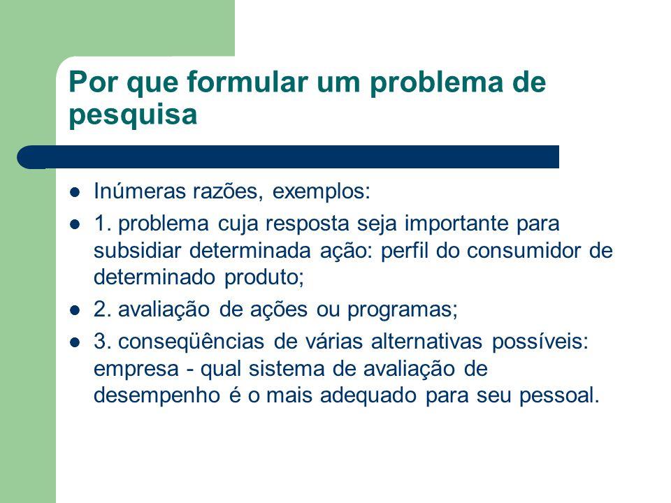 Por que formular um problema de pesquisa Inúmeras razões, exemplos: 1. problema cuja resposta seja importante para subsidiar determinada ação: perfil