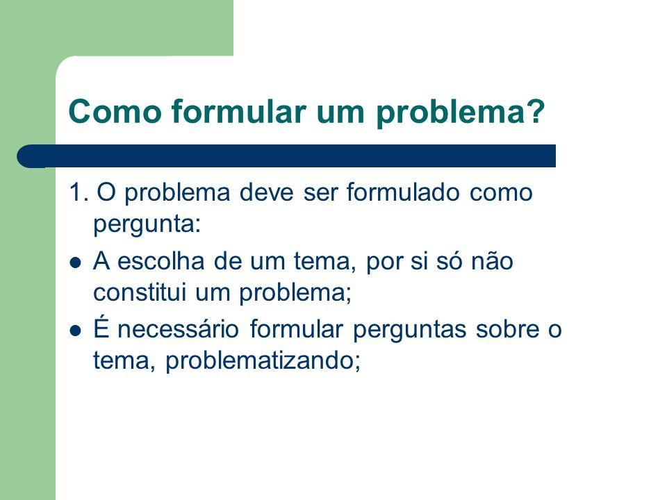 Como formular um problema? 1. O problema deve ser formulado como pergunta: A escolha de um tema, por si só não constitui um problema; É necessário for
