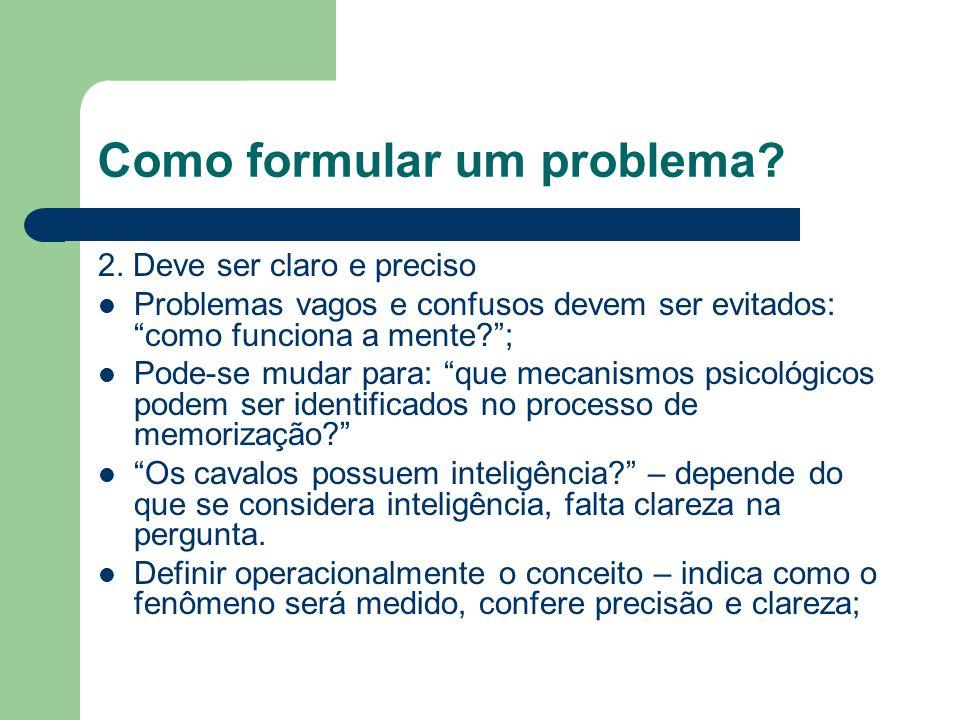 Como formular um problema? 2. Deve ser claro e preciso Problemas vagos e confusos devem ser evitados: como funciona a mente?; Pode-se mudar para: que