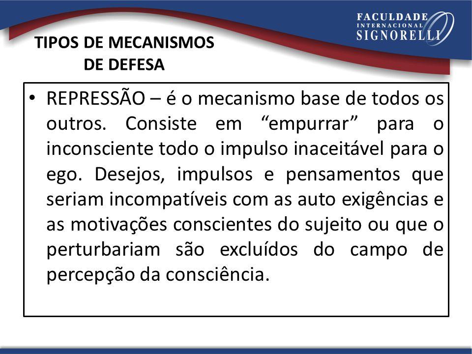 TIPOS DE MECANISMOS DE DEFESA REPRESSÃO – é o mecanismo base de todos os outros.