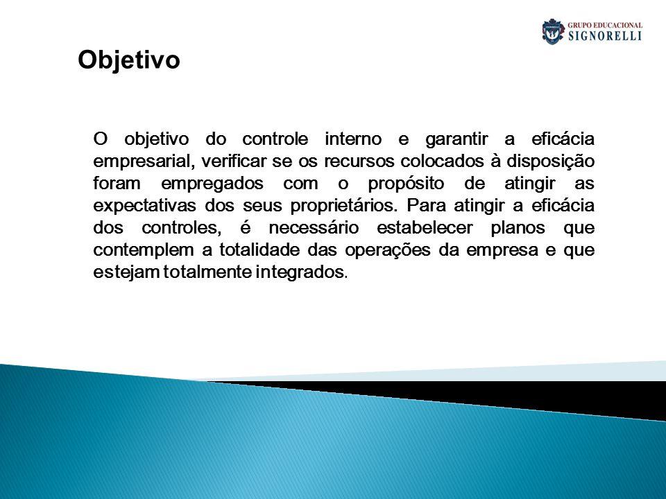 Objetivo O objetivo do controle interno e garantir a eficácia empresarial, verificar se os recursos colocados à disposição foram empregados com o prop