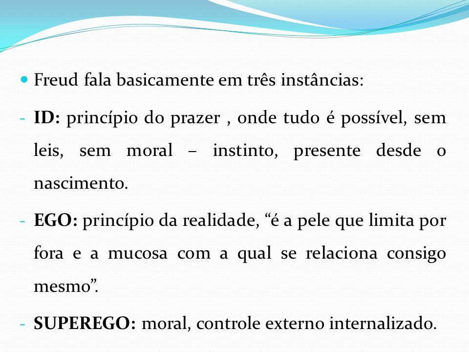 Freud fala basicamente em três instâncias: - ID: princípio do prazer, onde tudo é possível, sem leis, sem moral – instinto, presente desde o nasciment