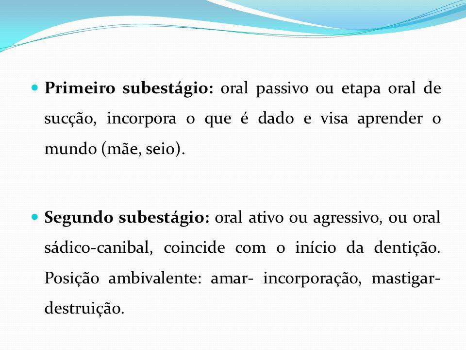 Primeiro subestágio: oral passivo ou etapa oral de sucção, incorpora o que é dado e visa aprender o mundo (mãe, seio). Segundo subestágio: oral ativo