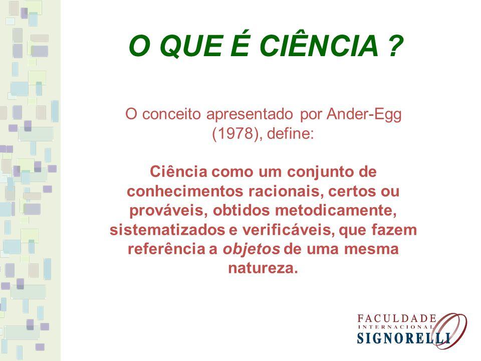 O conceito apresentado por Ander-Egg (1978), define: Ciência como um conjunto de conhecimentos racionais, certos ou prováveis, obtidos metodicamente, sistematizados e verificáveis, que fazem referência a objetos de uma mesma natureza.