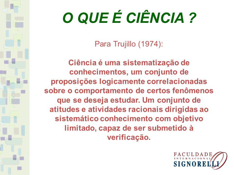 Para Trujillo (1974): Ciência é uma sistematização de conhecimentos, um conjunto de proposições logicamente correlacionadas sobre o comportamento de certos fenômenos que se deseja estudar.
