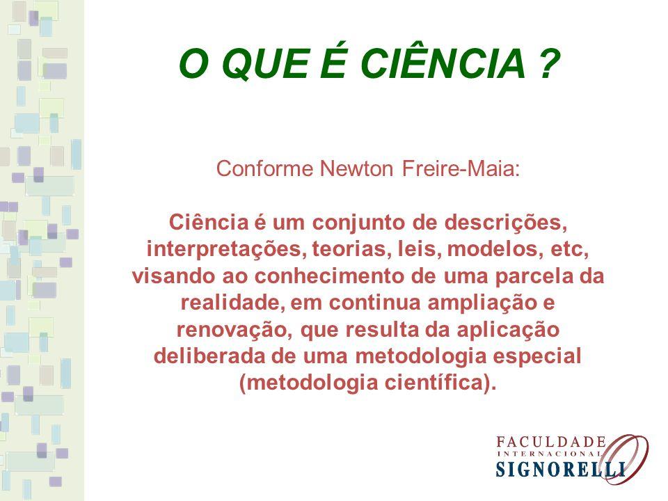 Conforme Newton Freire-Maia: Ciência é um conjunto de descrições, interpretações, teorias, leis, modelos, etc, visando ao conhecimento de uma parcela da realidade, em continua ampliação e renovação, que resulta da aplicação deliberada de uma metodologia especial (metodologia científica).