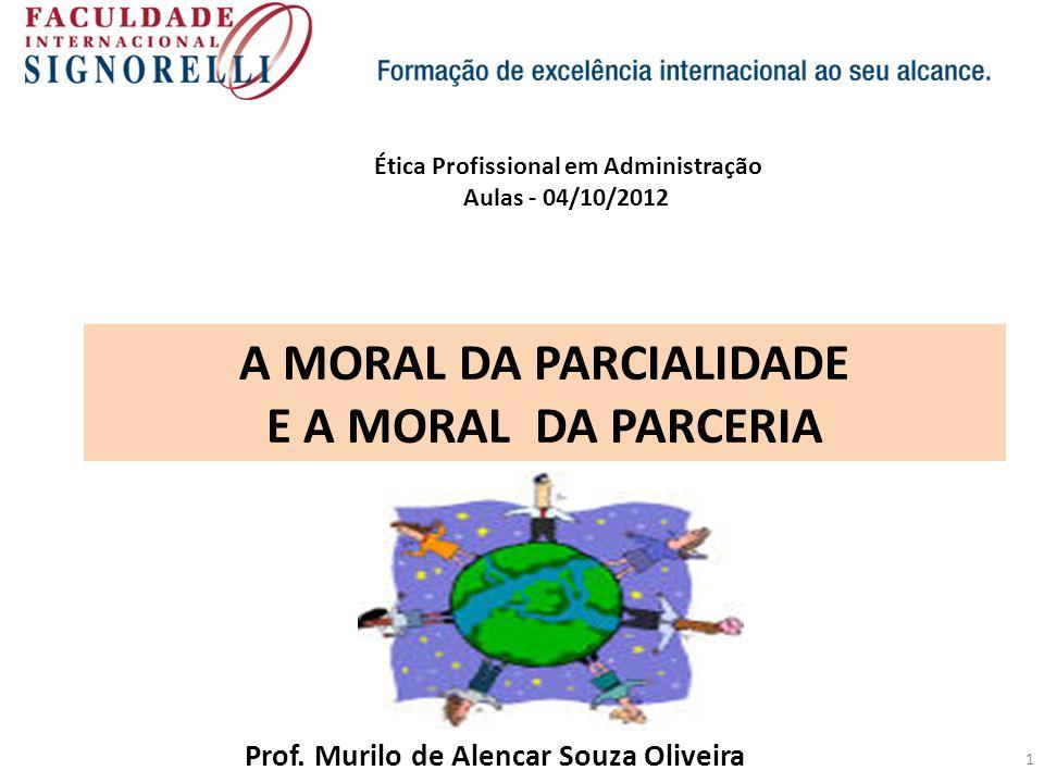 1 A MORAL DA PARCIALIDADE E A MORAL DA PARCERIA Prof. Murilo de Alencar Souza Oliveira Ética Profissional em Administração Aulas - 04/10/2012