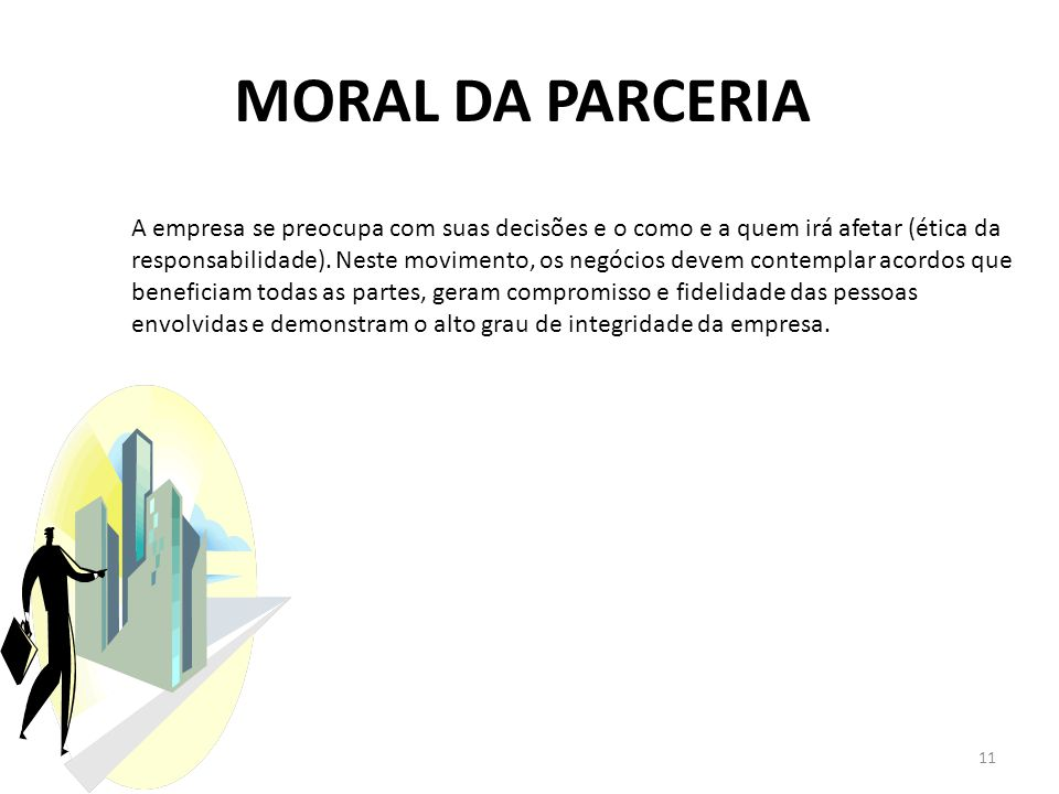 MORAL DA PARCERIA 11 A empresa se preocupa com suas decisões e o como e a quem irá afetar (ética da responsabilidade). Neste movimento, os negócios de