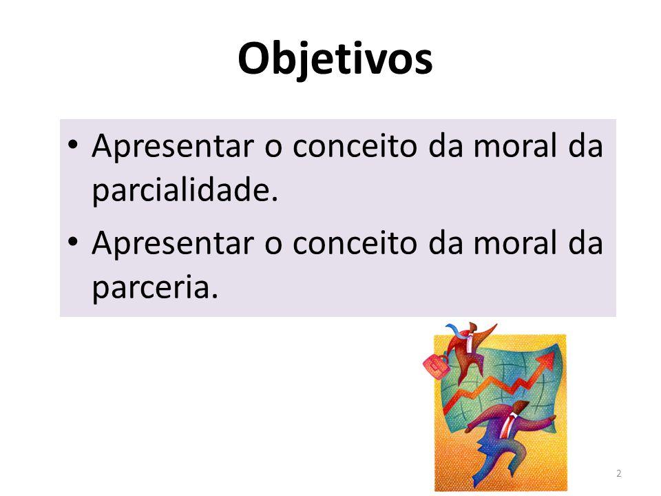 Objetivos Apresentar o conceito da moral da parcialidade. Apresentar o conceito da moral da parceria. 2