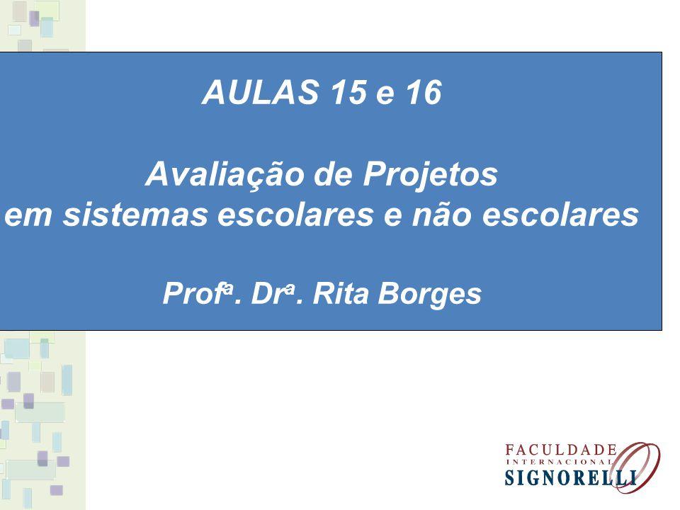 AULAS 15 e 16 Avaliação de Projetos em sistemas escolares e não escolares Prof a. Dr a. Rita Borges