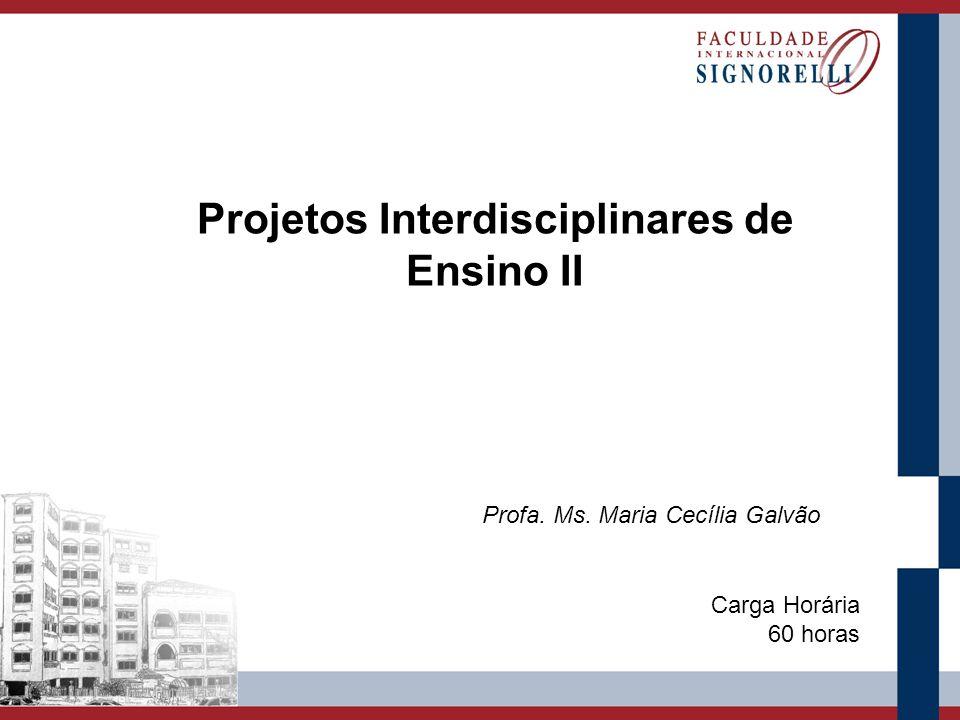 Projetos Interdisciplinares de Ensino II Profa. Ms. Maria Cecília Galvão Carga Horária 60 horas