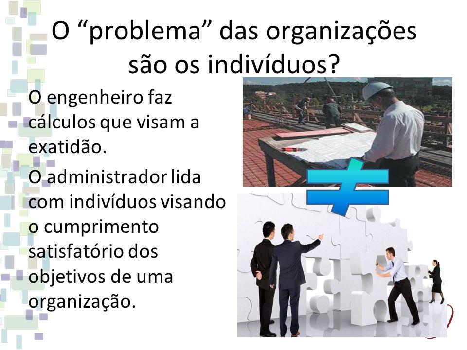 O problema das organizações são os indivíduos.O engenheiro faz cálculos que visam a exatidão.