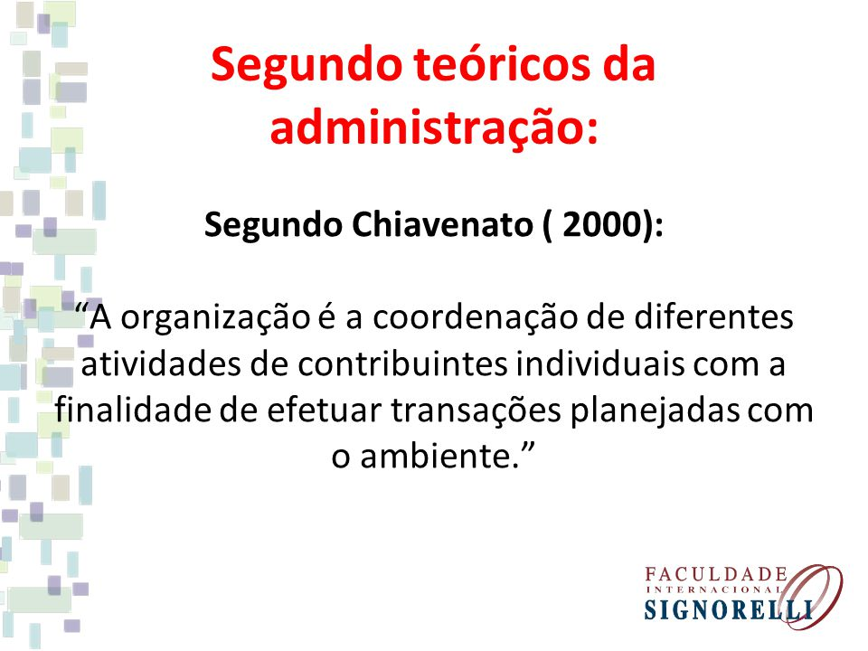 Segundo teóricos da administração: Segundo Chiavenato ( 2000): A organização é a coordenação de diferentes atividades de contribuintes individuais com a finalidade de efetuar transações planejadas com o ambiente.