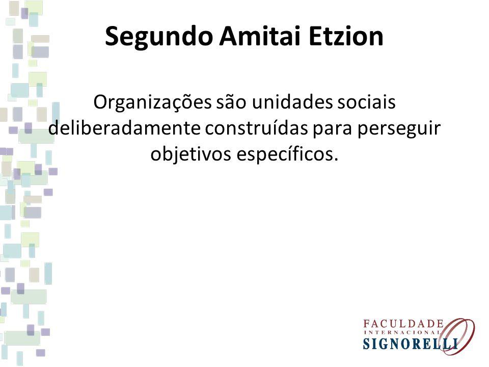 Segundo Amitai Etzion Organizações são unidades sociais deliberadamente construídas para perseguir objetivos específicos.