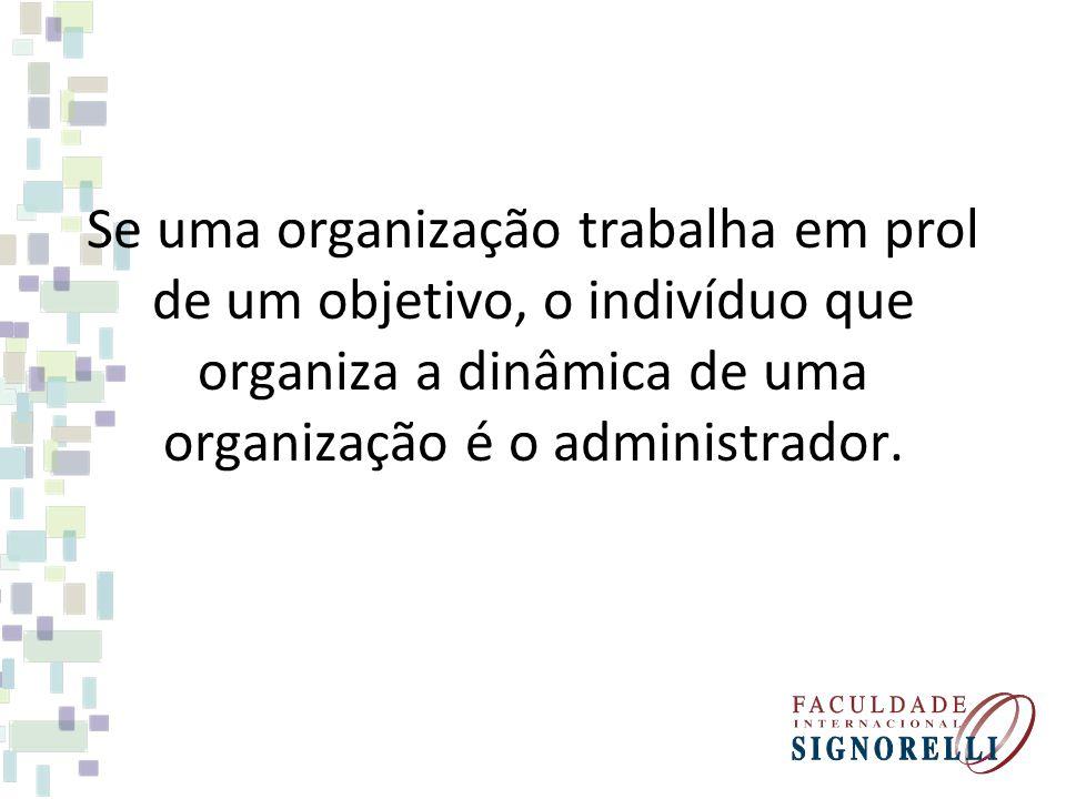 Se uma organização trabalha em prol de um objetivo, o indivíduo que organiza a dinâmica de uma organização é o administrador.