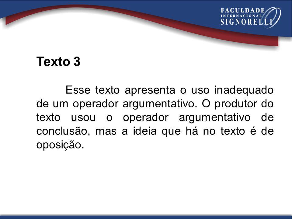 Texto 3 Esse texto apresenta o uso inadequado de um operador argumentativo. O produtor do texto usou o operador argumentativo de conclusão, mas a idei