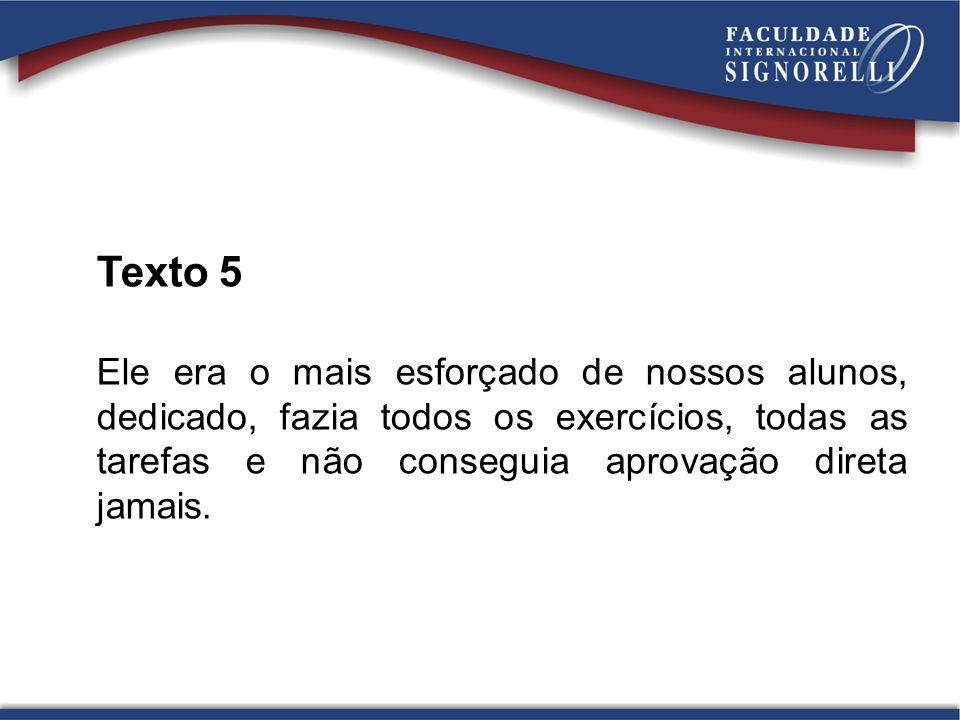 Texto 5 Ele era o mais esforçado de nossos alunos, dedicado, fazia todos os exercícios, todas as tarefas e não conseguia aprovação direta jamais.