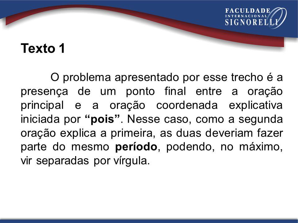 Texto 1 O problema apresentado por esse trecho é a presença de um ponto final entre a oração principal e a oração coordenada explicativa iniciada por