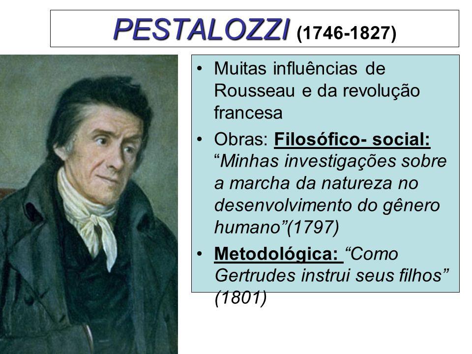 PESTALOZZI PESTALOZZI (1746-1827) Muitas influências de Rousseau e da revolução francesa Obras: Filosófico- social:Minhas investigações sobre a marcha