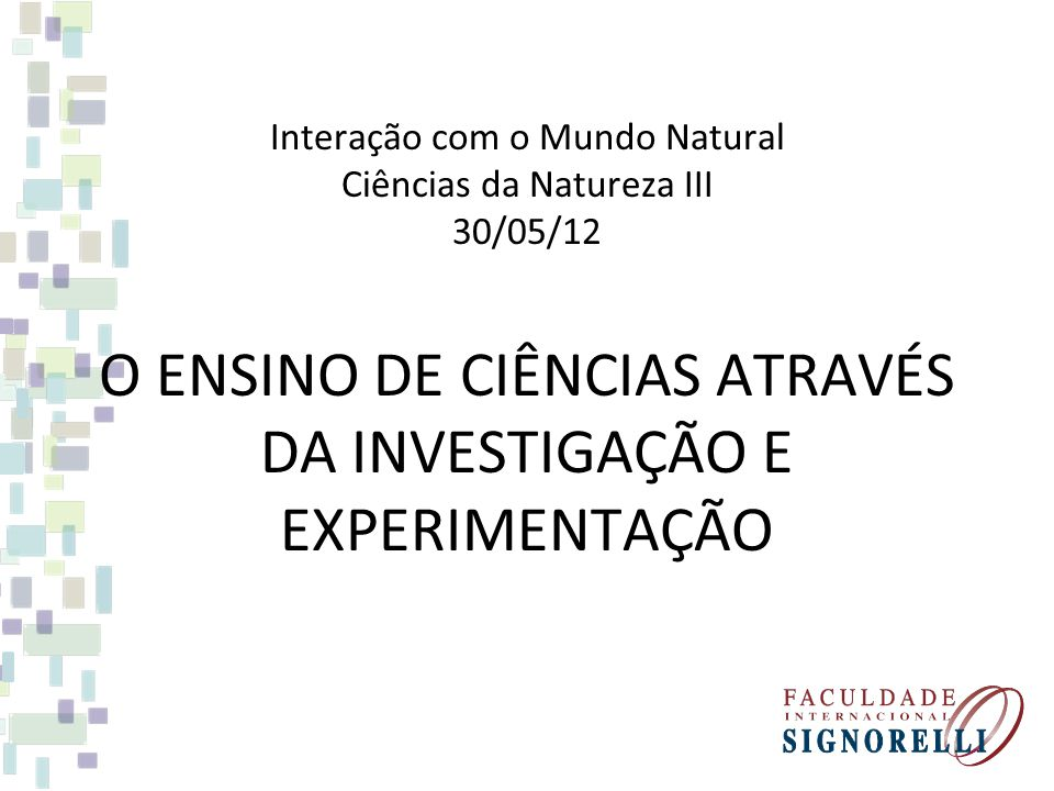 O ENSINO DE CIÊNCIAS ATRAVÉS DA INVESTIGAÇÃO E EXPERIMENTAÇÃO Interação com o Mundo Natural Ciências da Natureza III 30/05/12