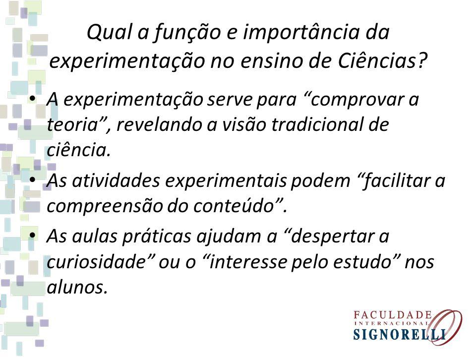 Qual a função e importância da experimentação no ensino de Ciências? A experimentação serve para comprovar a teoria, revelando a visão tradicional de