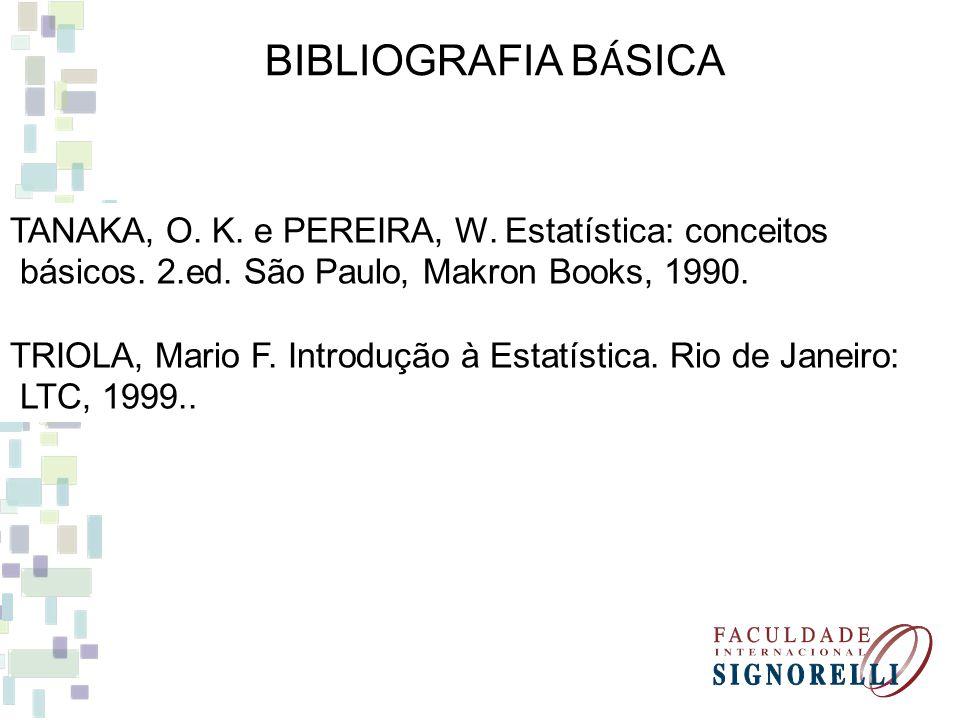 BIBLIOGRAFIA B Á SICA TANAKA, O. K. e PEREIRA, W. Estatística: conceitos básicos. 2.ed. São Paulo, Makron Books, 1990. TRIOLA, Mario F. Introdução à E