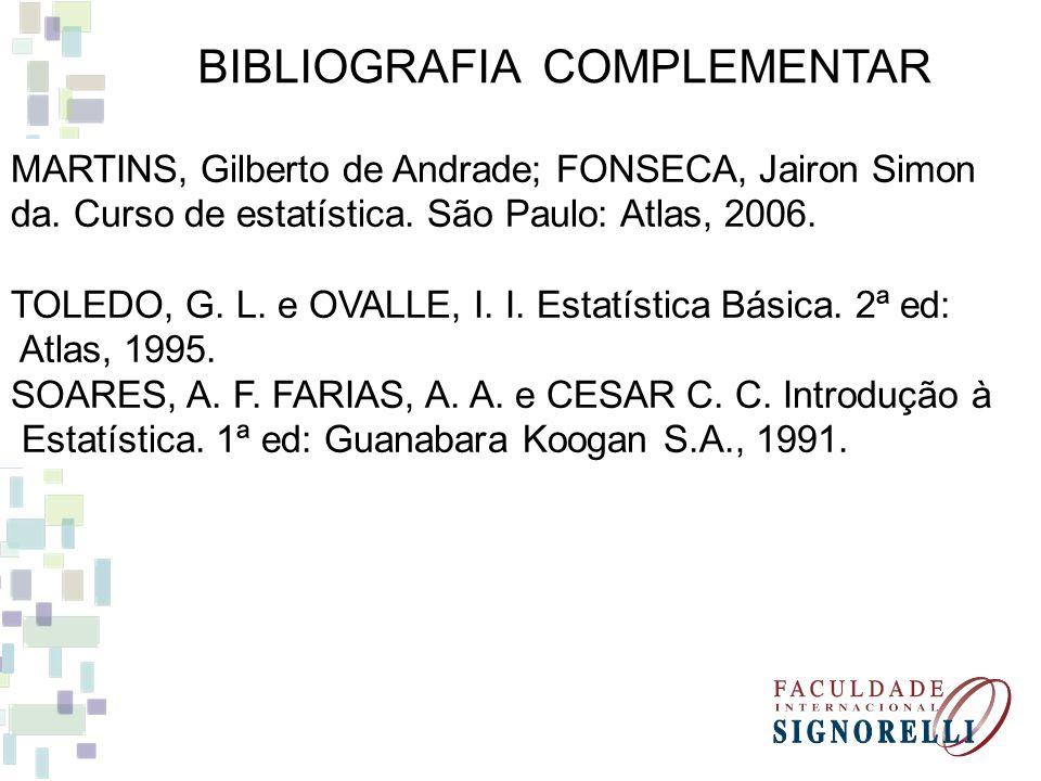 BIBLIOGRAFIA COMPLEMENTAR MARTINS, Gilberto de Andrade; FONSECA, Jairon Simon da. Curso de estatística. São Paulo: Atlas, 2006. TOLEDO, G. L. e OVALLE