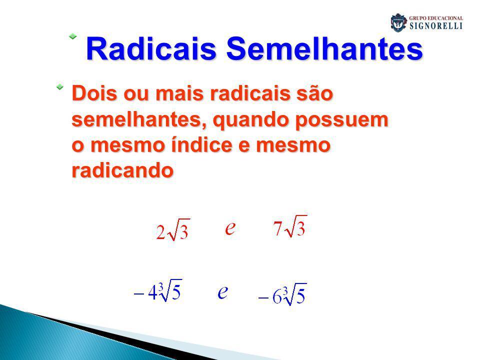 Radicais Semelhantes Dois ou mais radicais são semelhantes, quando possuem o mesmo índice e mesmo radicando