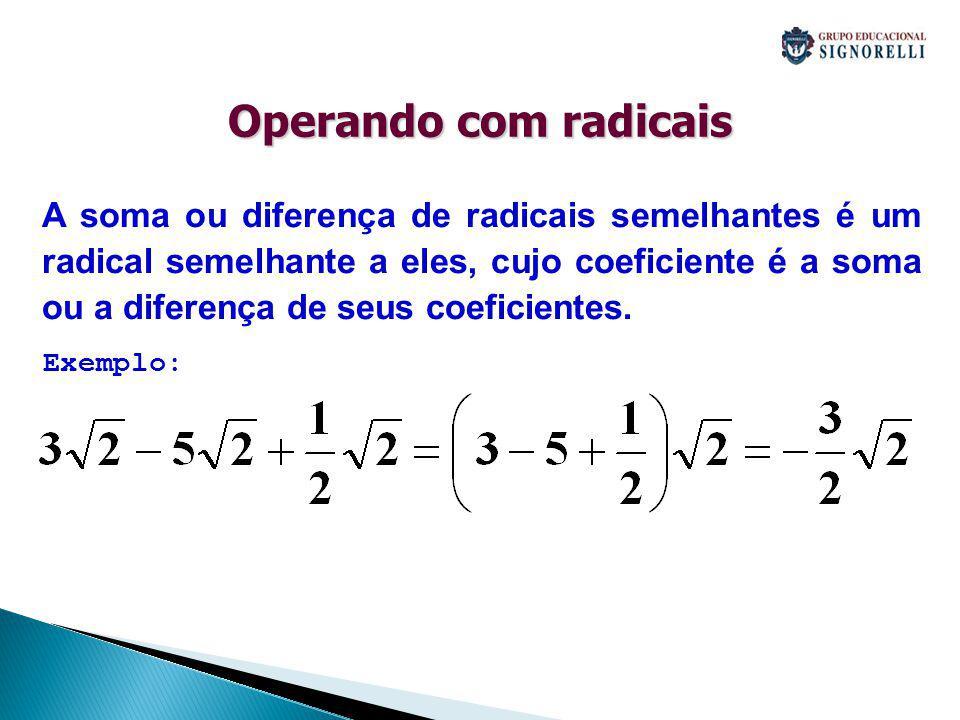 Operando com radicais A soma ou diferença de radicais semelhantes é um radical semelhante a eles, cujo coeficiente é a soma ou a diferença de seus coe