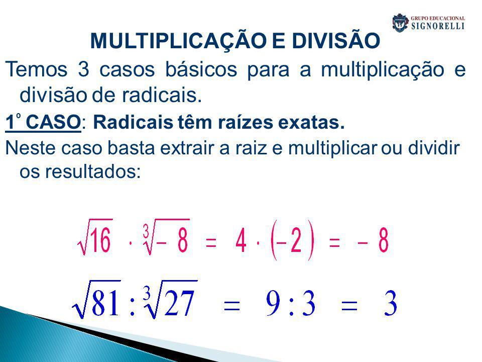 MULTIPLICAÇÃO E DIVISÃO Temos 3 casos básicos para a multiplicação e divisão de radicais. 1 º CASO: Radicais têm raízes exatas. Neste caso basta extra